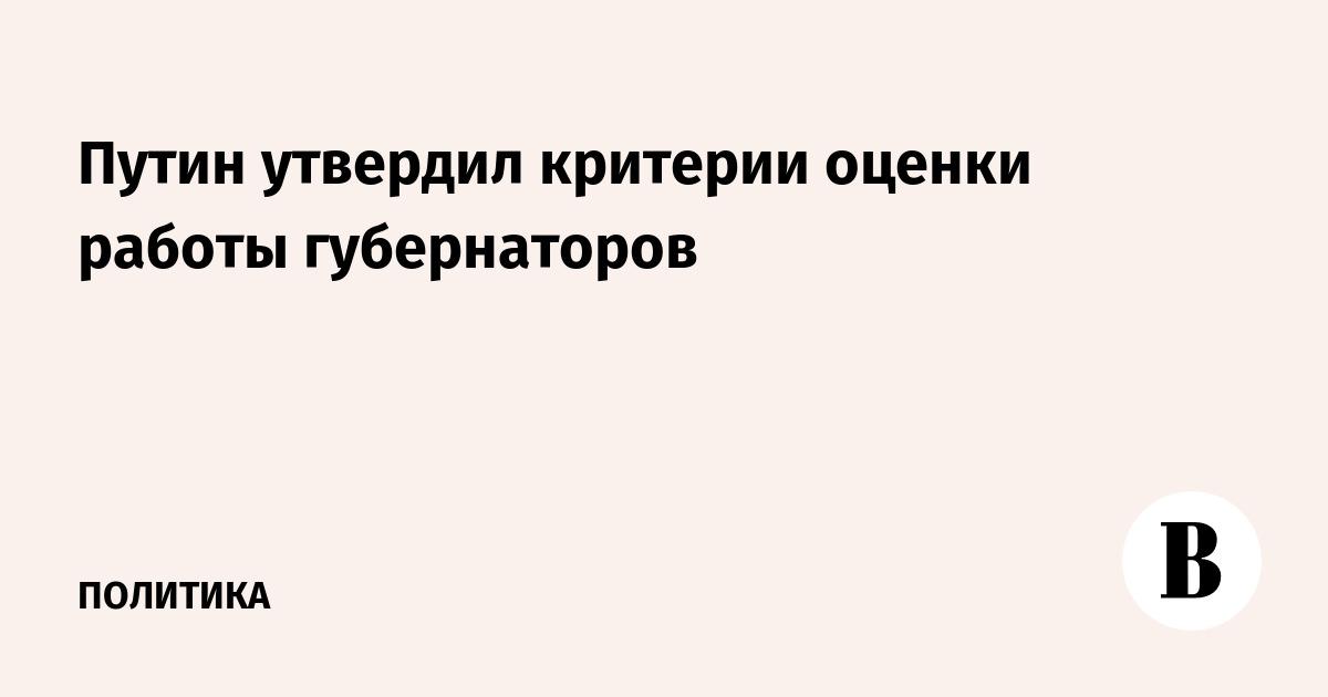 Путин утвердил критерии оценки работы губернаторов