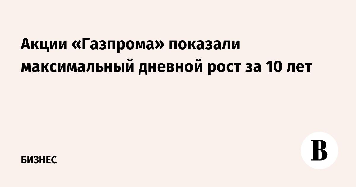 031e8be6e8a82 Акции «Газпрома» показали максимальный дневной рост за 10 лет – ВЕДОМОСТИ