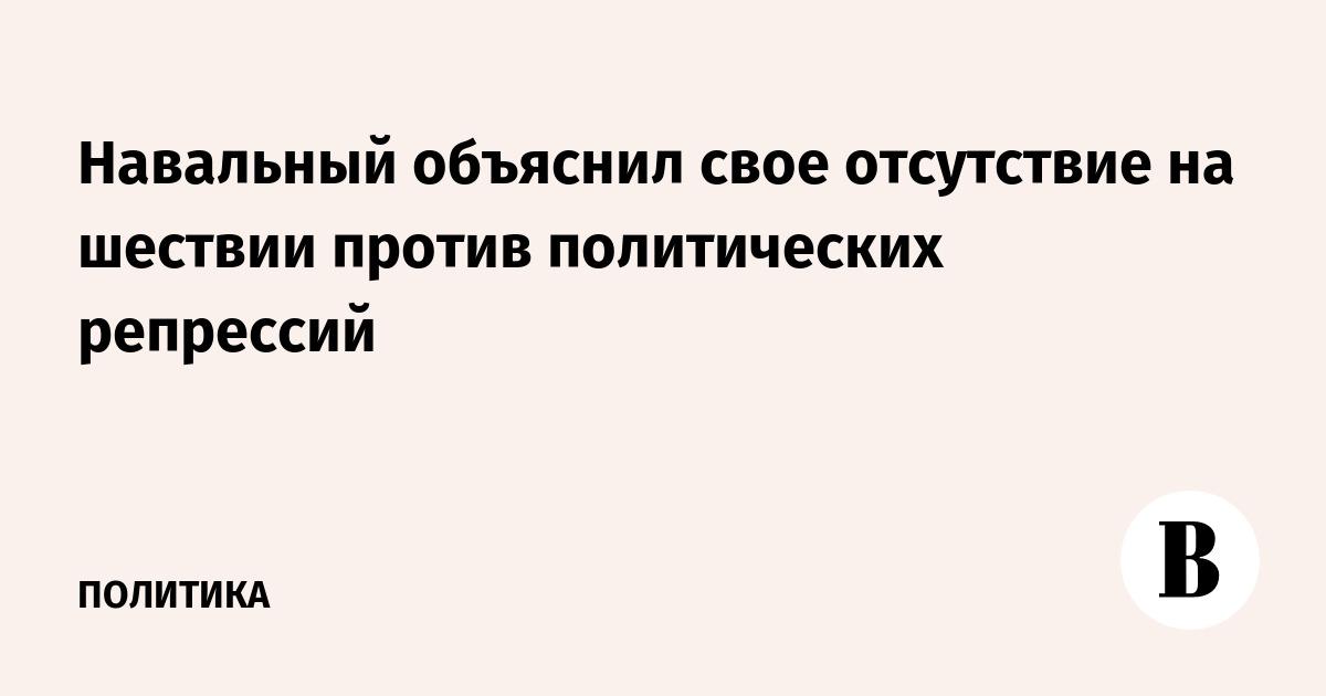 Навальный объяснил свое отсутствие на шествии против политических репрессий