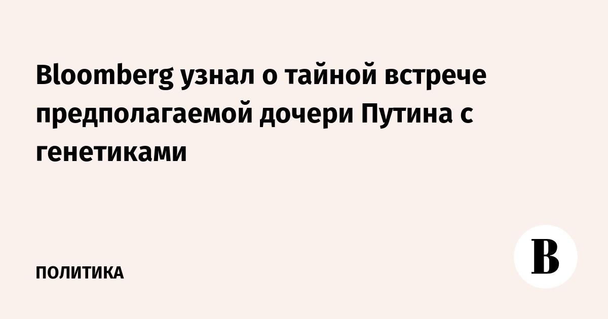 Bloomberg узнал о тайной встрече предполагаемой дочери Путина с генетиками