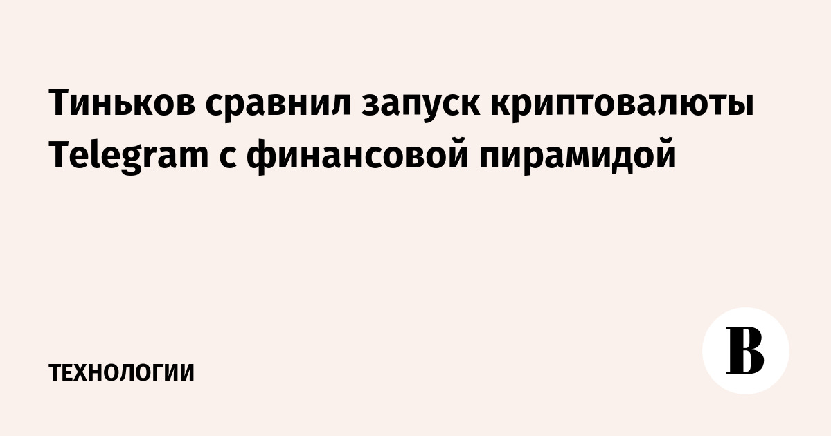 Тиньков сравнил запуск криптовалюты Telegram с финансовой пирамидой