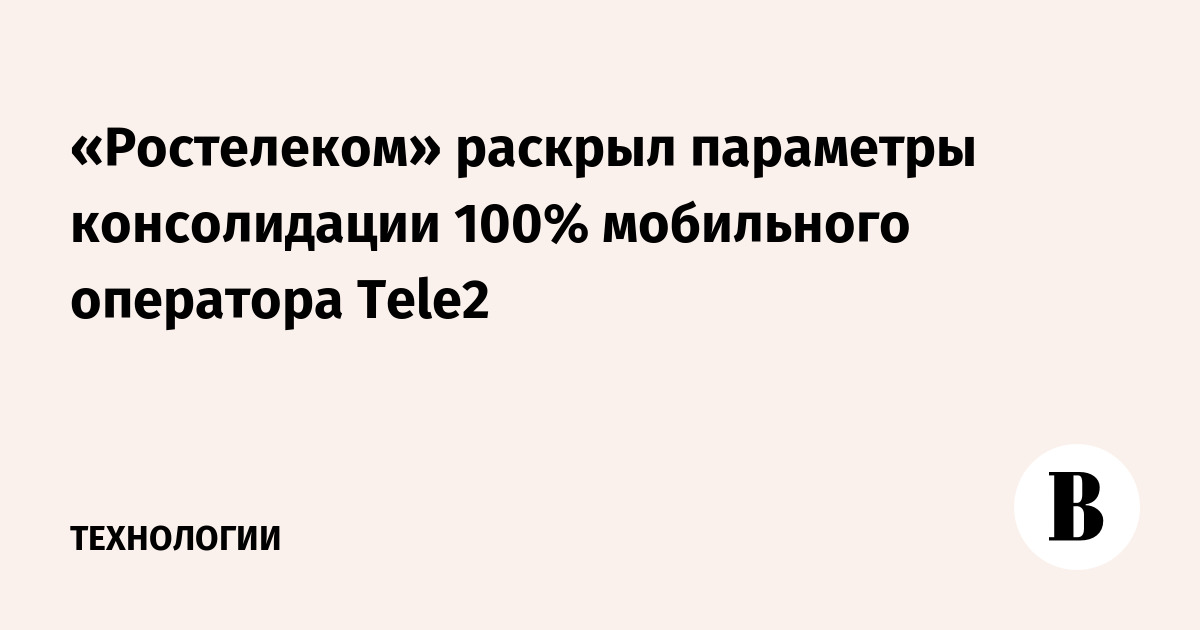 «Ростелеком» раскрыл параметры консолидации 100% мобильного оператора Tele2