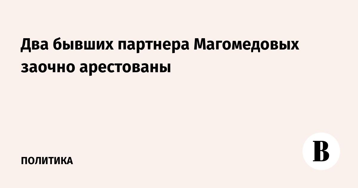 Два бывших партнера Магомедовых заочно арестованы и объявлены в розыск