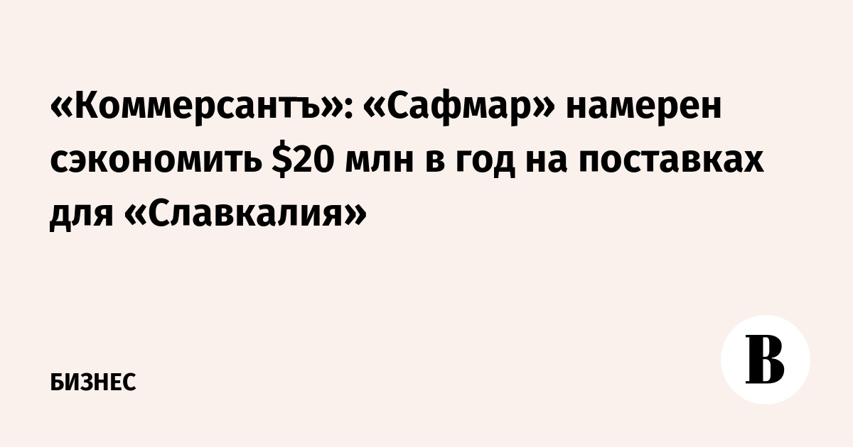 «Коммерсантъ»: «Сафмар» намерен сэкономить $20 млн в год на поставках для «Славкалия»