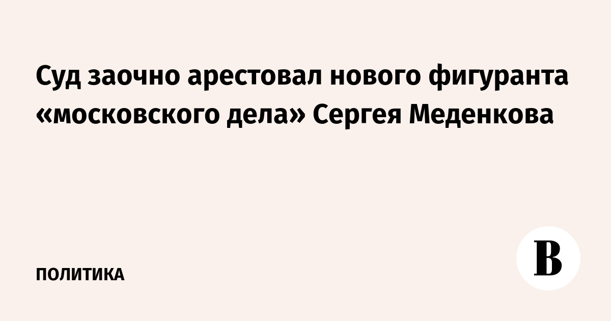 Суд заочно арестовал нового фигуранта «московского дела» Сергея Меденкова