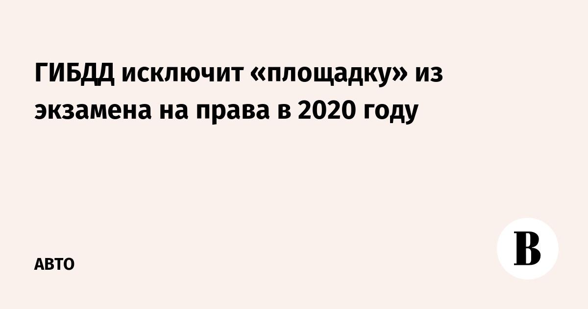 ГИБДД исключит «площадку» из экзамена на права в 2020 году