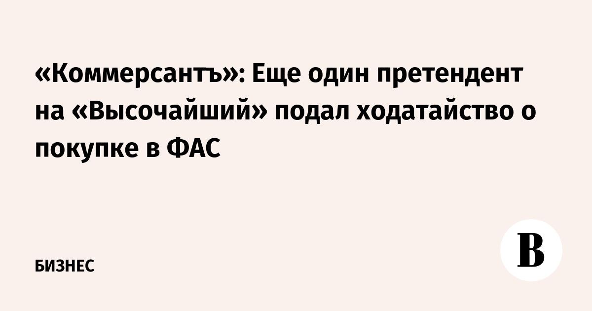 «Коммерсантъ»: Еще один претендент на «Высочайший» подал ходатайство о покупке в ФАС