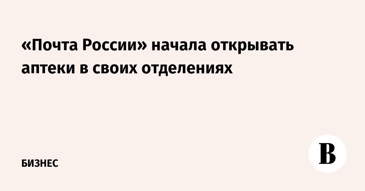 «Почта России» начала открывать аптеки в своих отделениях