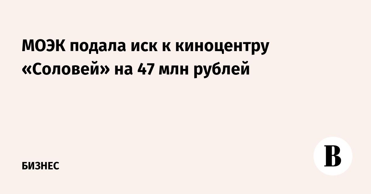 МОЭК подала иск к киноцентру «Соловей» на 47 млн рублей