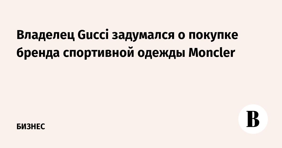 Владелец Gucci задумался о покупке бренда спортивной одежды Moncler