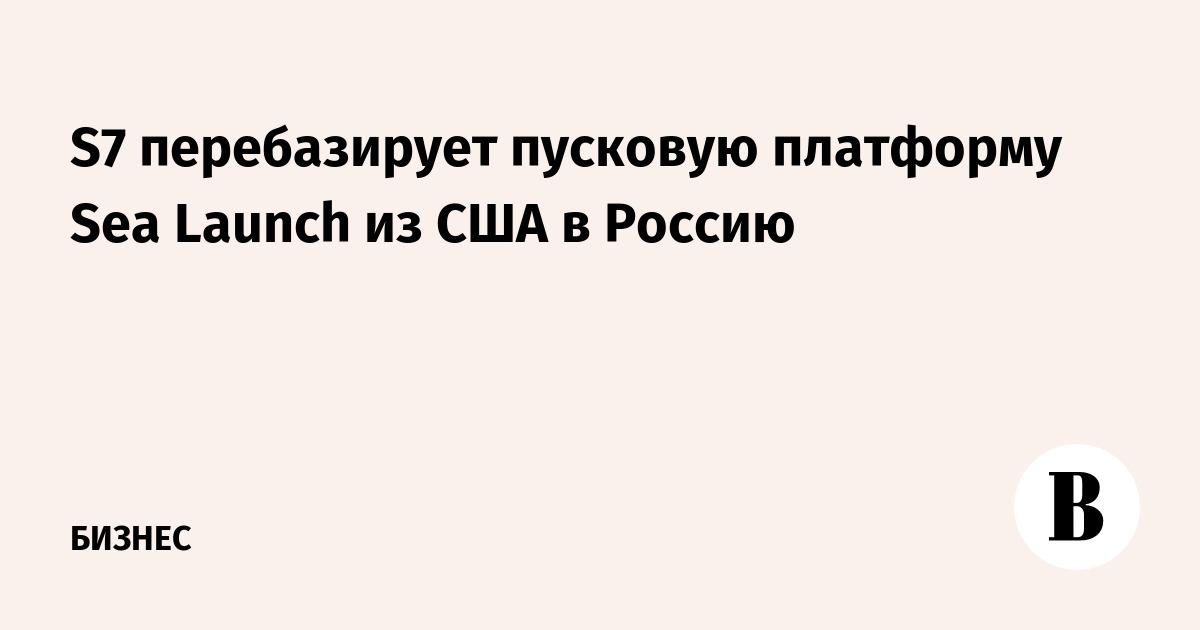 S7 перебазирует пусковую платформу Sea Launch из США в Россию