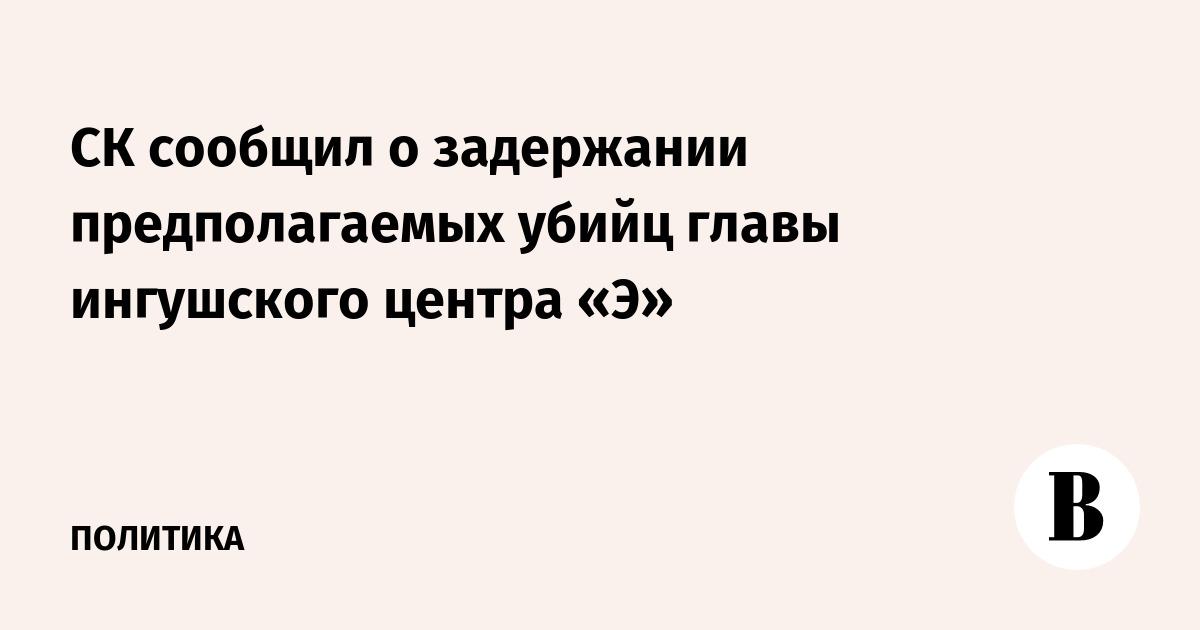 СК сообщил о задержании предполагаемых убийц главы ингушского центра «Э»