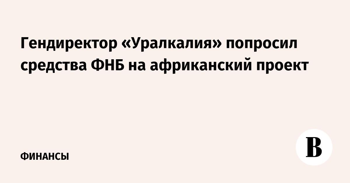 Гендиректор «Уралкалия» попросил средства ФНБ на африканский проект
