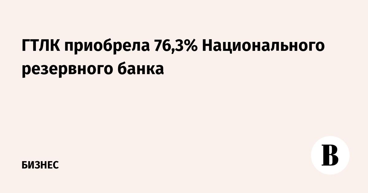 ГТЛК приобрела 76,3% Национального резервного банка