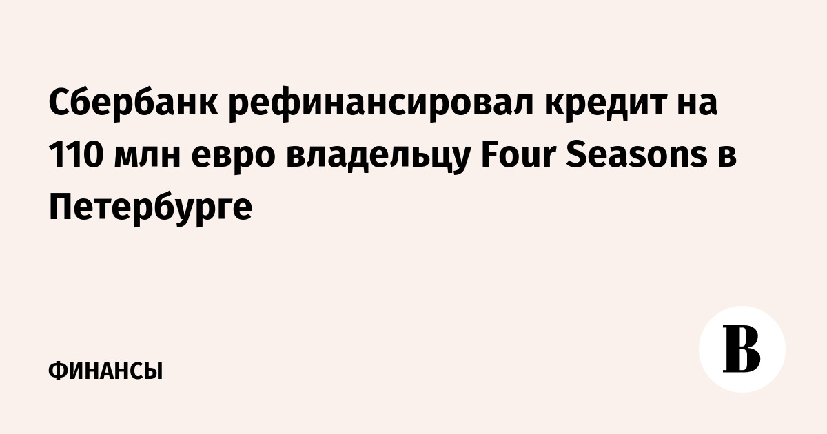 Сбербанк рефинансировал кредит на 110 млн евро отелю Four Seasons в Петербурге