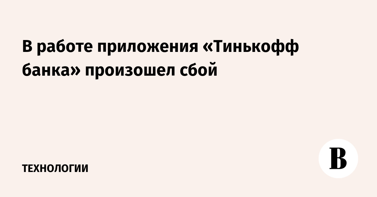 В работе приложения «Тинькофф банка» произошел сбой