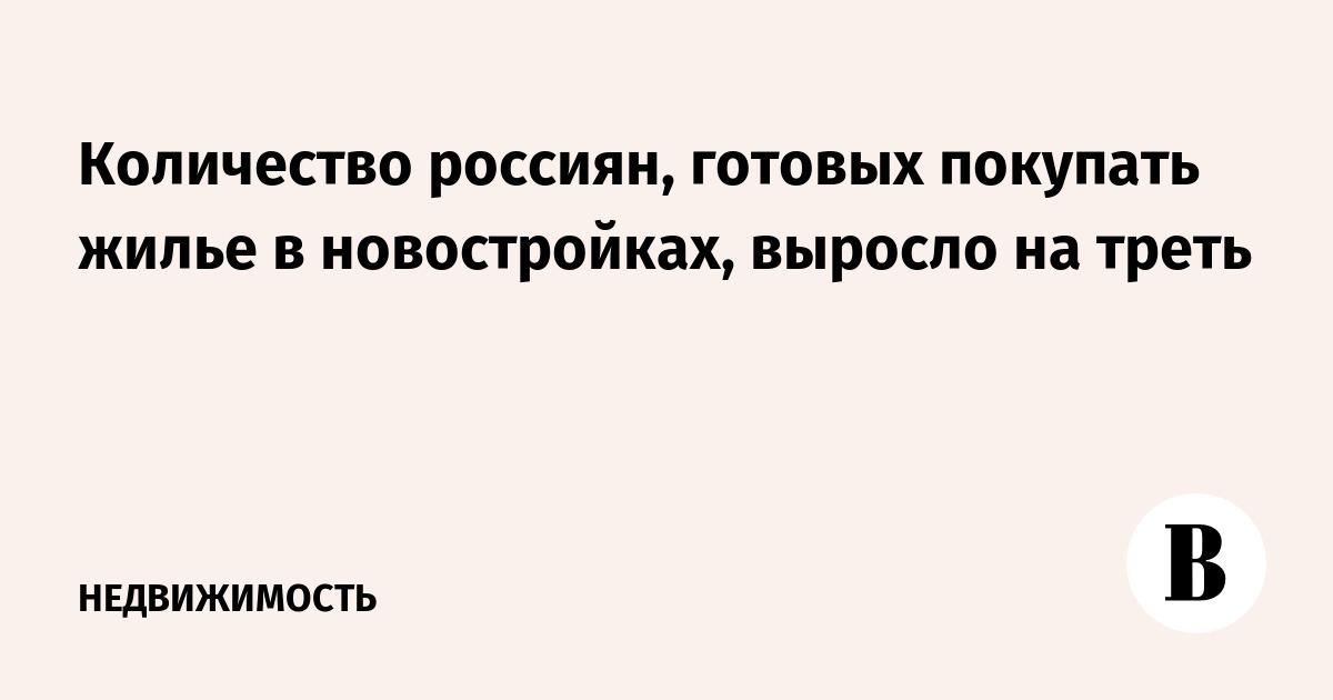 Количество россиян, готовых покупать жилье в новостройках, выросло на треть