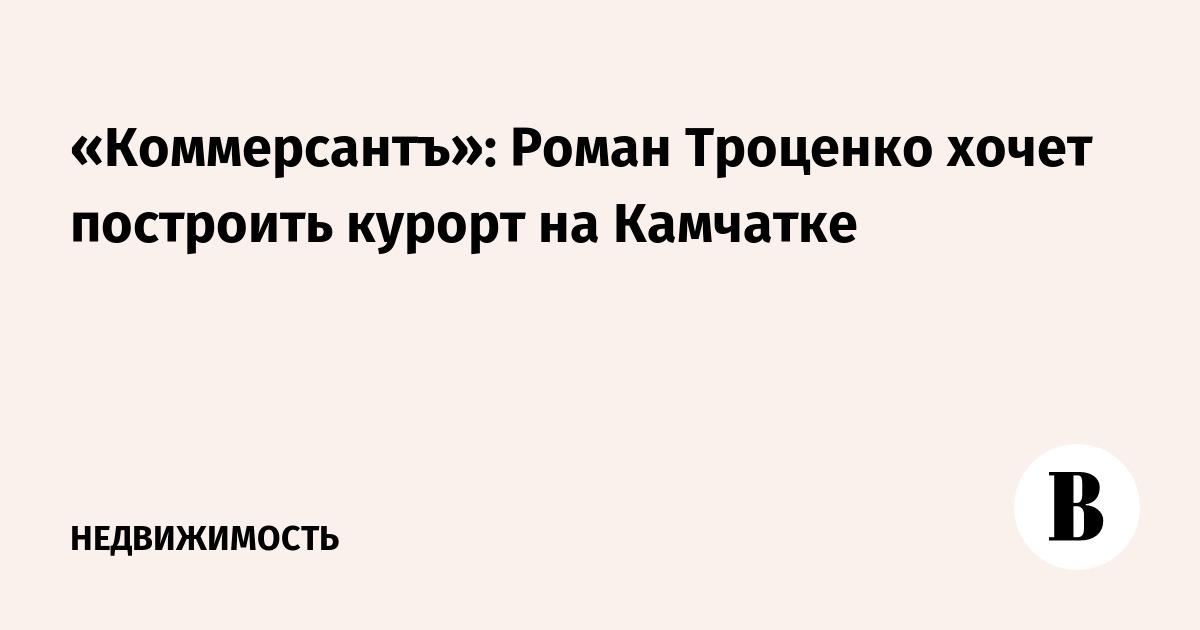 «Коммерсантъ»: Роман Троценко хочет построить курорт на Камчатке