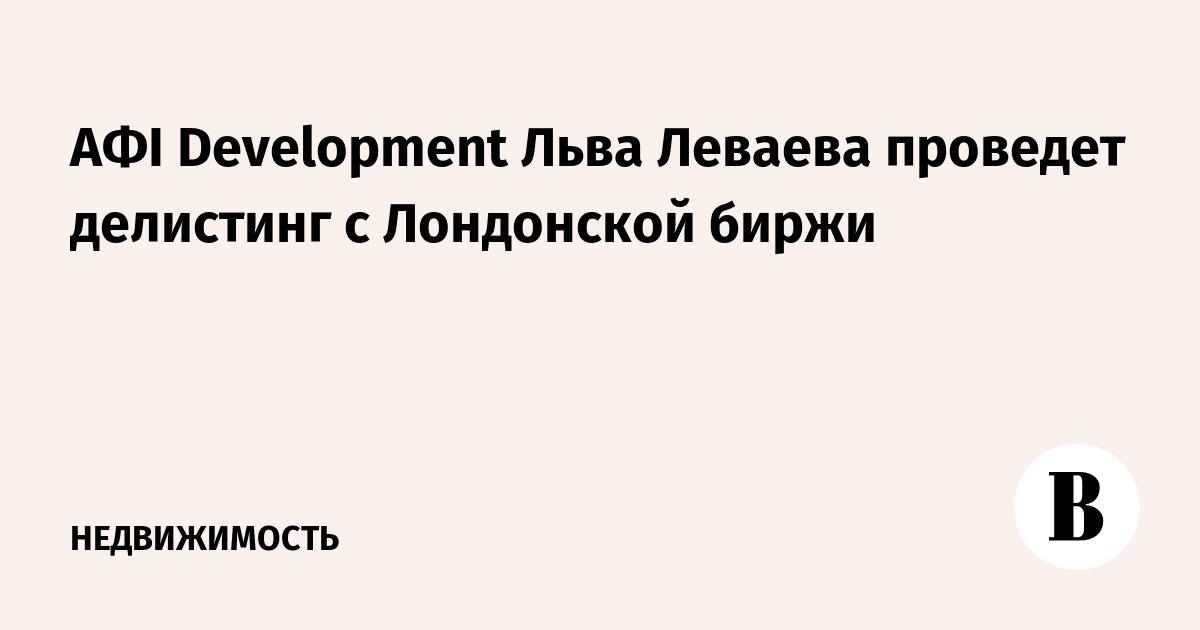 АФI Development Льва Леваева проведет делистинг с Лондонской биржи