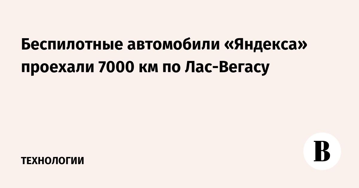Беспилотные автомобили «Яндекса» проехали 7000 км по Лас-Вегасу