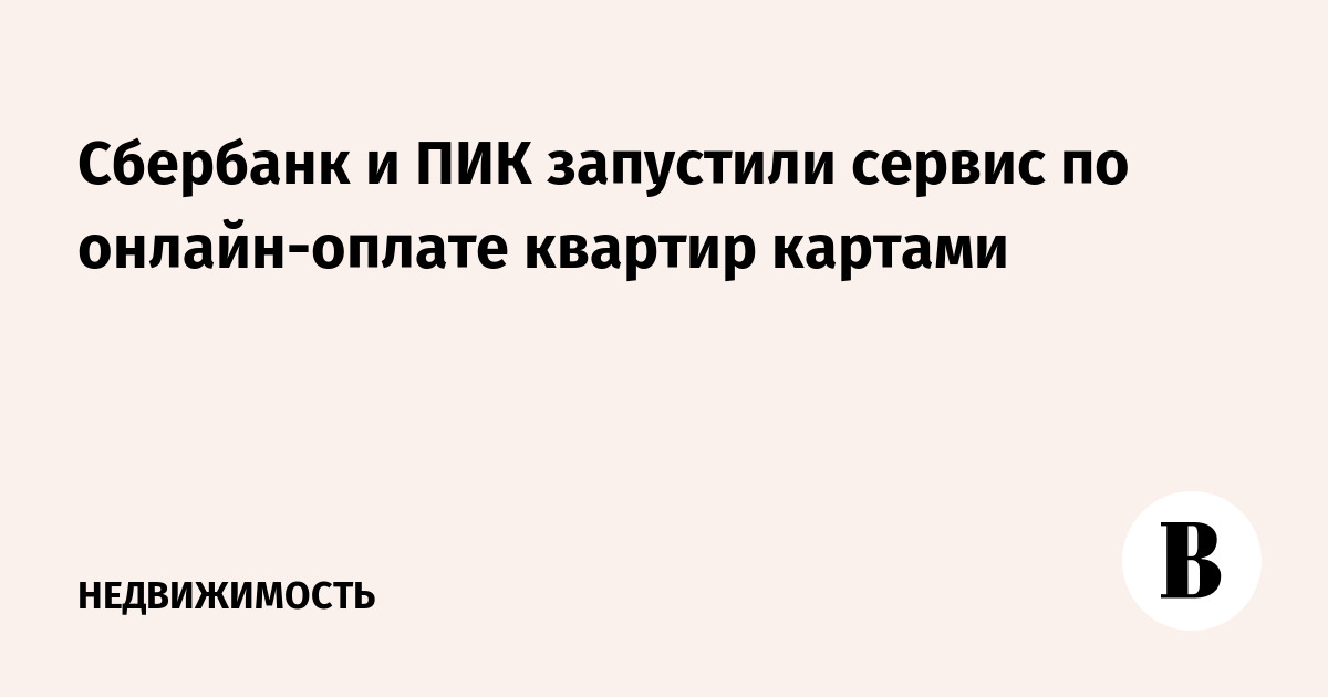 Сбербанк и ПИК запустили сервис по онлайн-оплате квартир картами