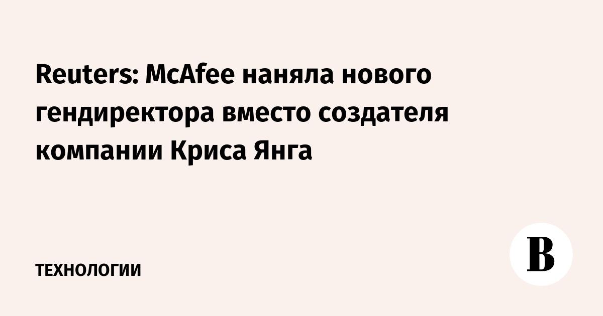 Reuters: McAfee наняла нового гендиректора вместо создателя компании Криса Янга