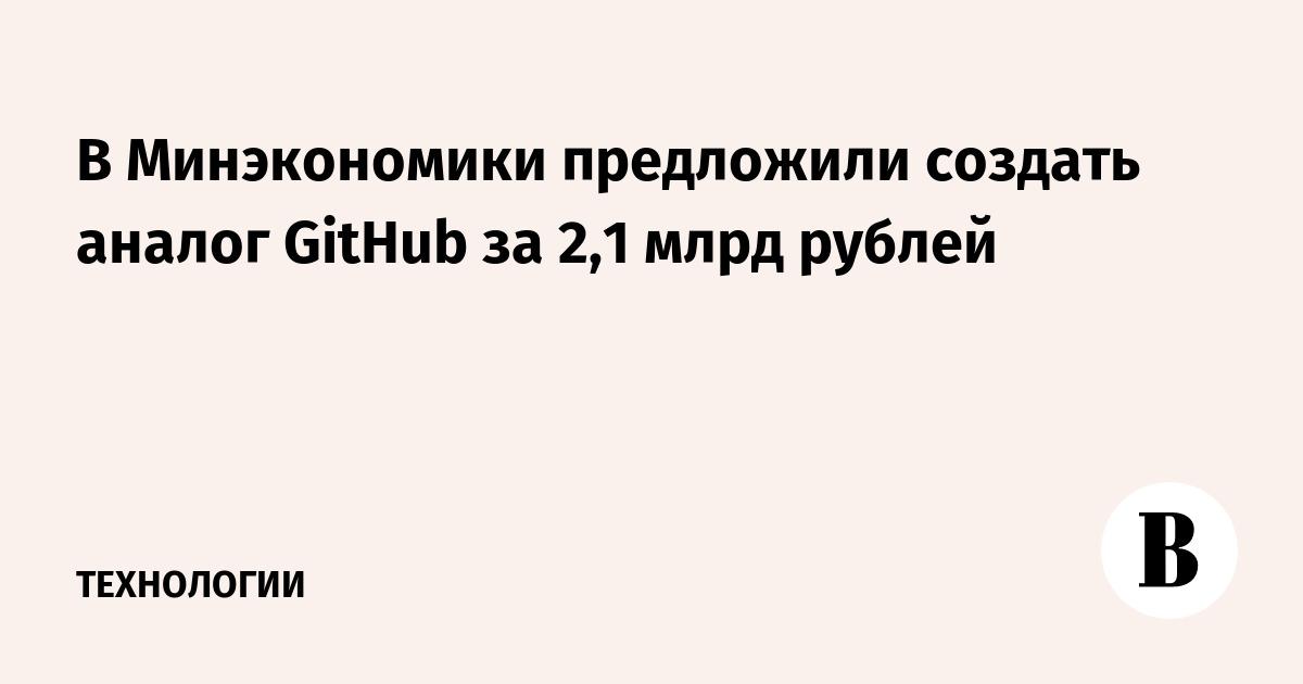 В Минэкономики предложили создать аналог GitHub за 2,1 млрд рублей