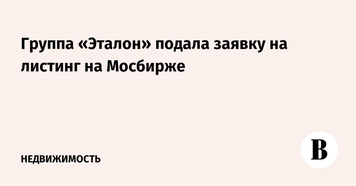 Группа «Эталон» подала заявку на листинг на Мосбирже