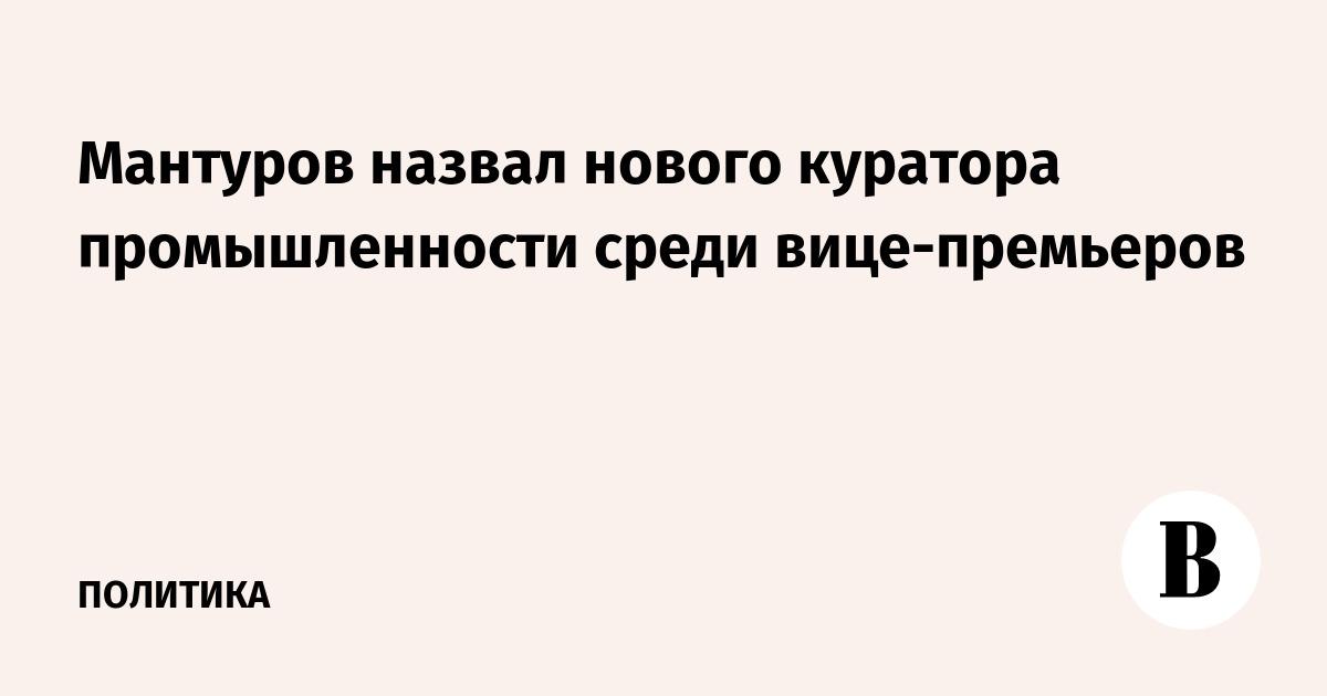 Мантуров назвал нового куратора промышленности среди вице-премьеров