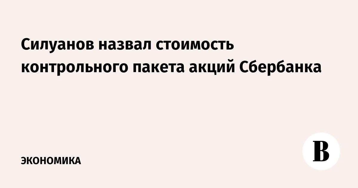 Силуанов назвал стоимость контрольного пакета акций Сбербанка