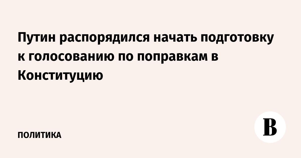 Путин распорядился начать подготовку к голосованию по поправкам в Конституцию