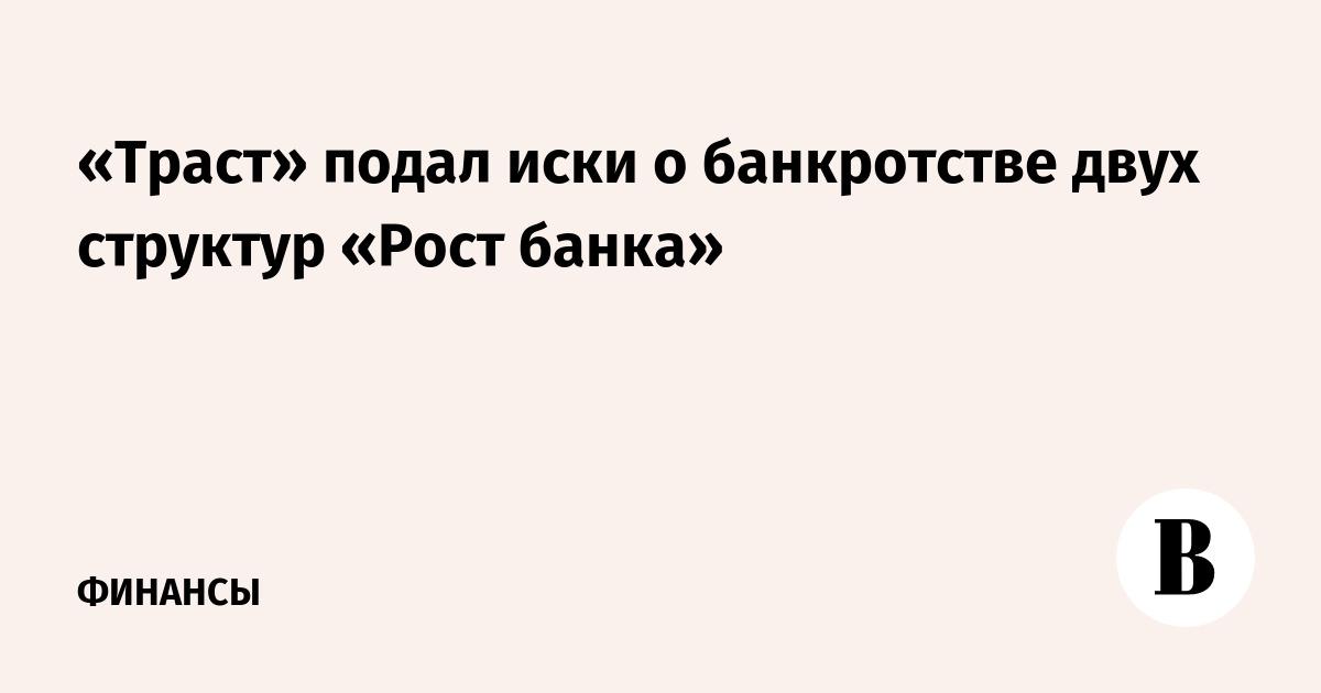 «Траст» подал иски о банкротстве двух структур «Рост банка»