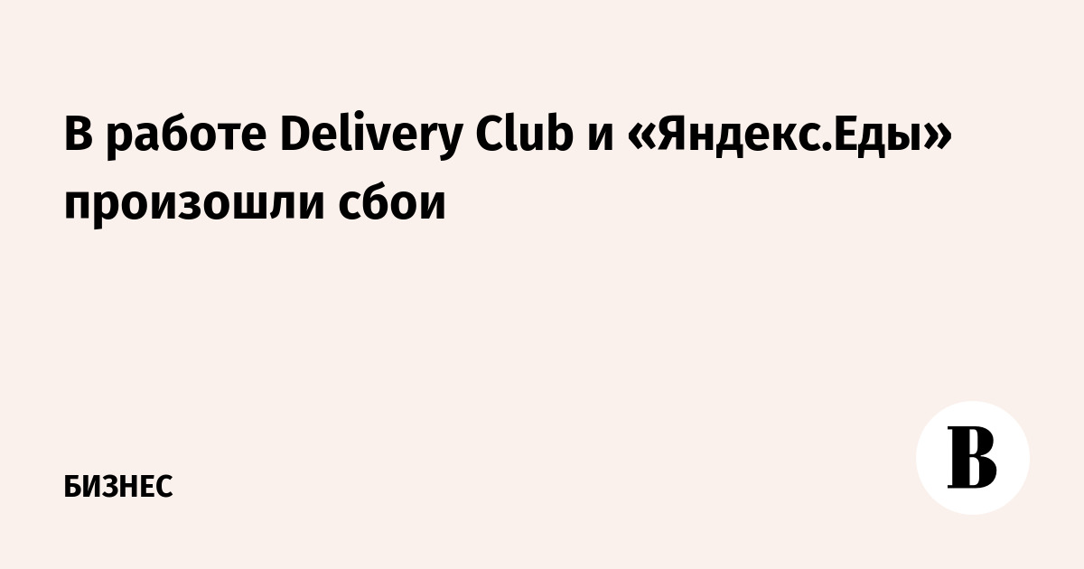 В работе Delivery Club и «Яндекс.Еды» произошли сбои