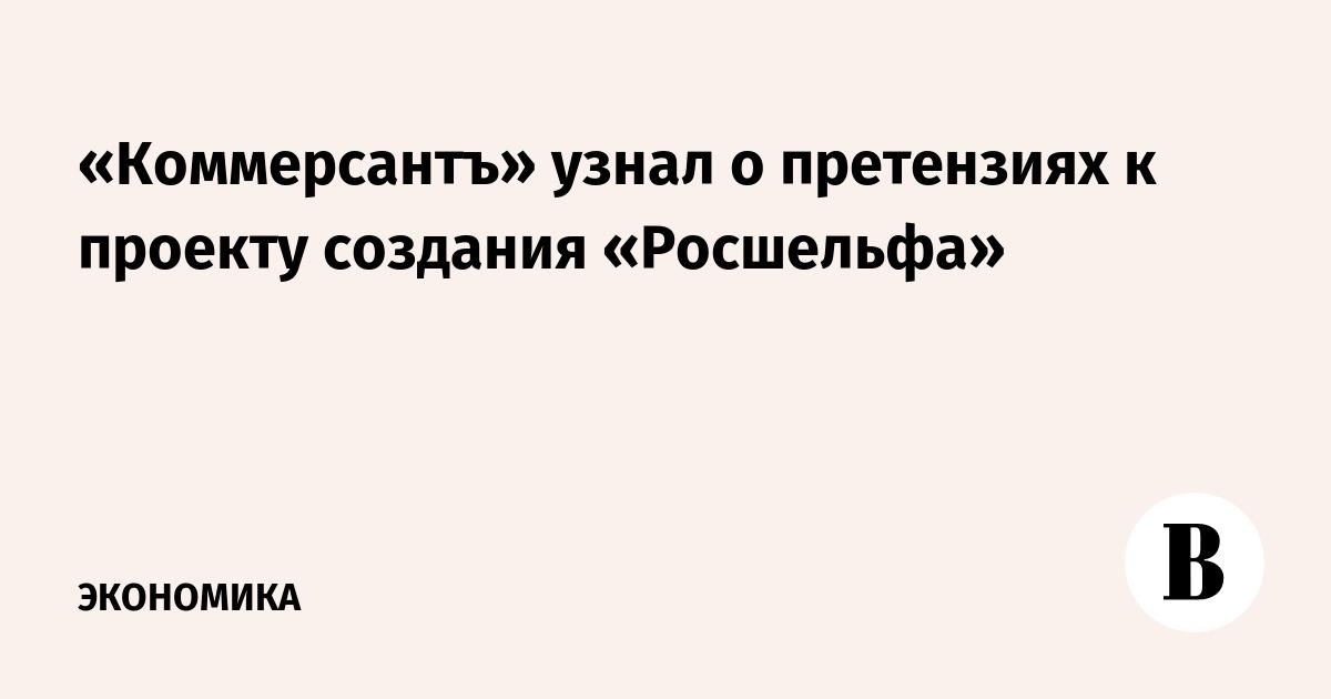 «Коммерсантъ» узнал о претензиях к проекту создания «Росшельфа»