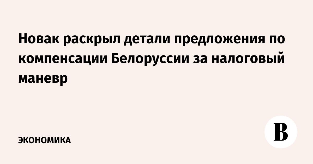 Новак раскрыл детали предложения по компенсации Белоруссии за налоговый маневр