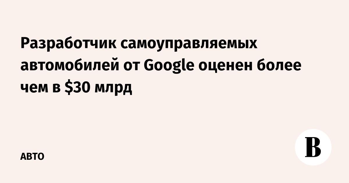 Разработчик самоуправляемых автомобилей от Google оценен более чем в $30 млрд