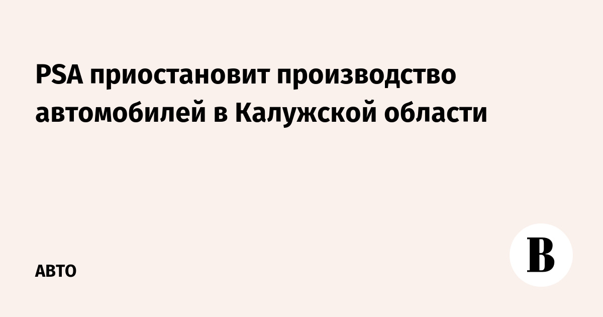 PSA приостановит производство автомобилей в Калужской области