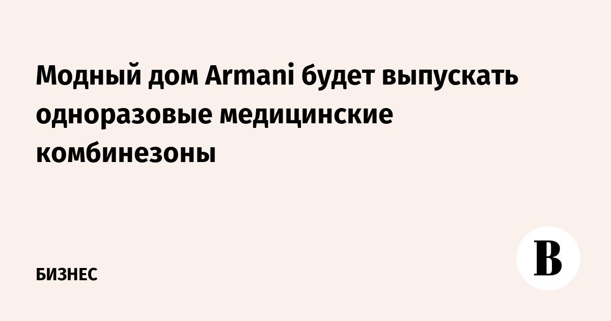 Модный дом Armani будет выпускать одноразовые медицинские комбинезоны