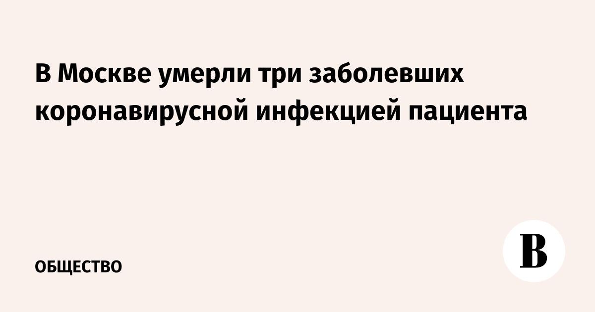 В Москве умерли три заболевших коронавирусной инфекцией пациента