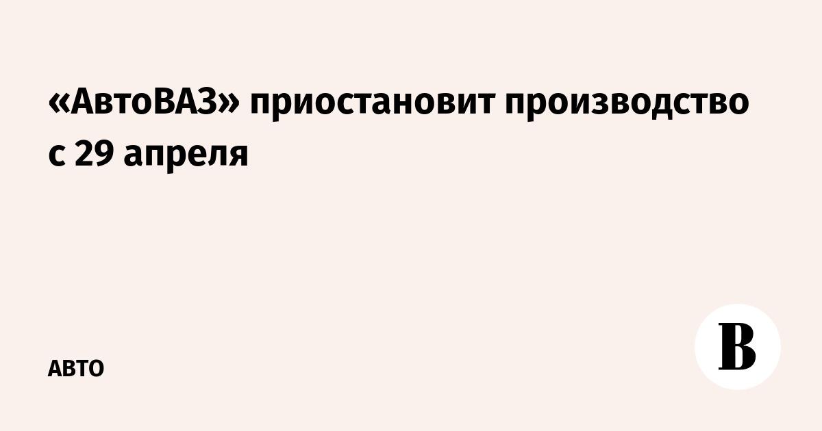 «АвтоВАЗ» приостановит производство с 29 апреля