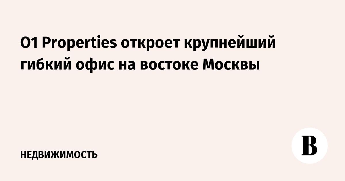 O1 Properties откроет крупнейший гибкий офис на востоке Москвы