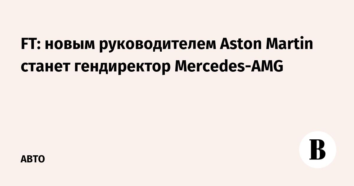 FT: новым руководителем Aston Martin станет гендиректор Mercedes-AMG