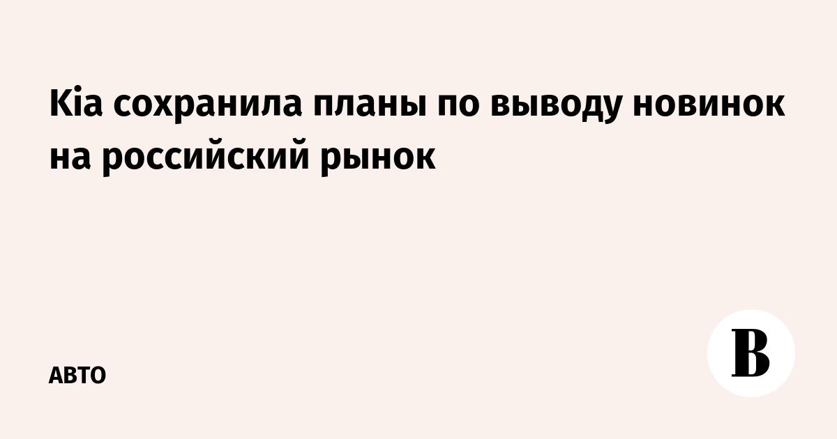 Kia сохранила планы по выводу новинок на российский рынок