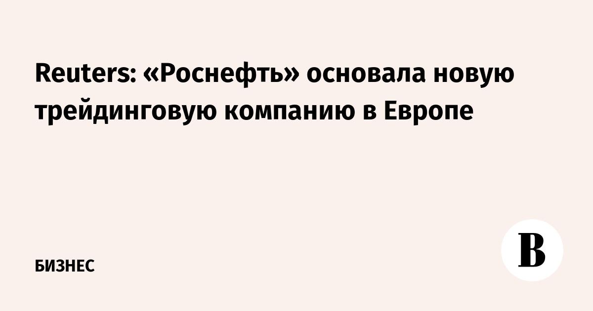 Reuters: «Роснефть» основала новую трейдинговую компанию в Европе