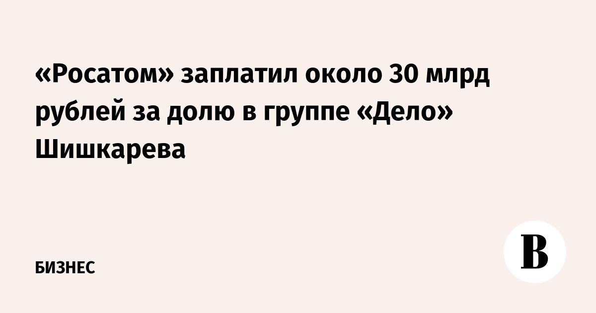 «Росатом» заплатил около 30 млрд рублей за долю в группе «Дело» Шишкарева