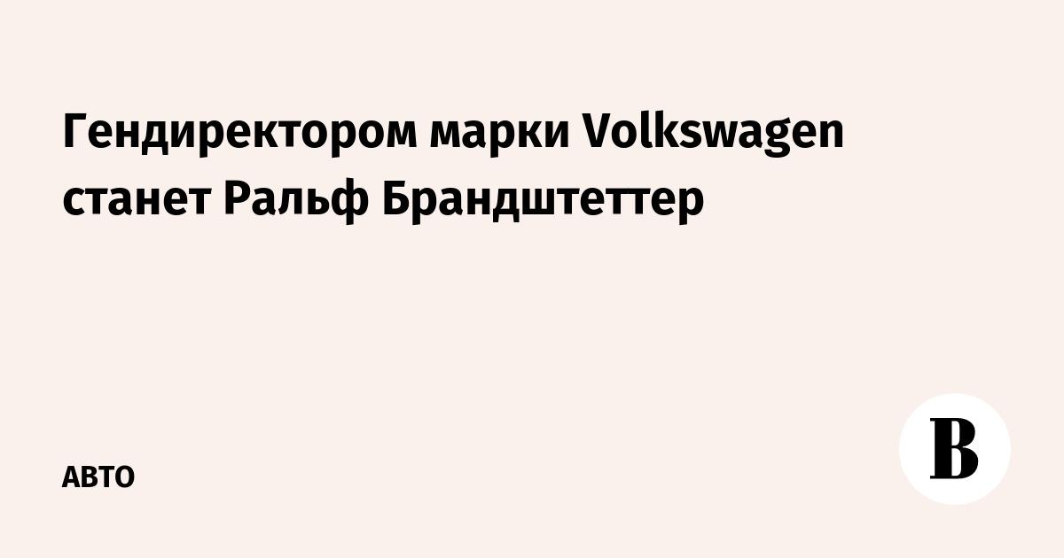 Гендиректором марки Volkswagen станет Ральф Брандштеттер