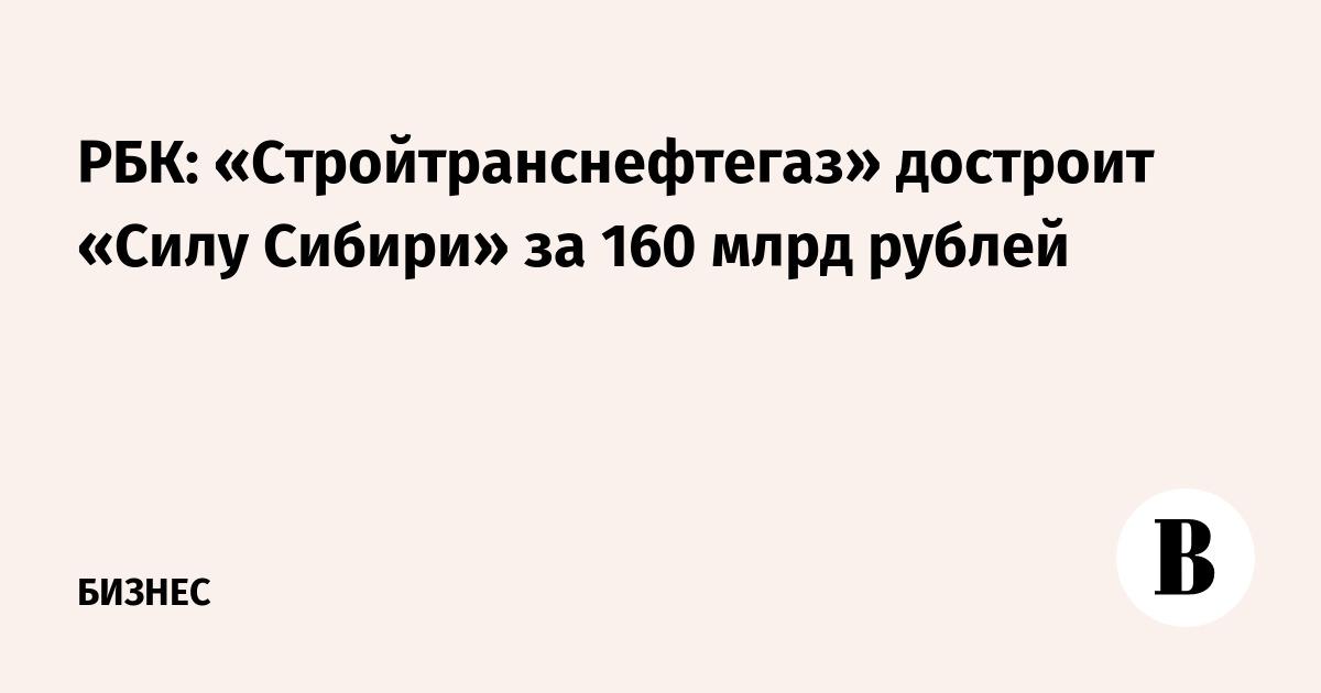 РБК: «Стройтранснефтегаз» достроит «Силу Сибири» за 160 млрд рублей