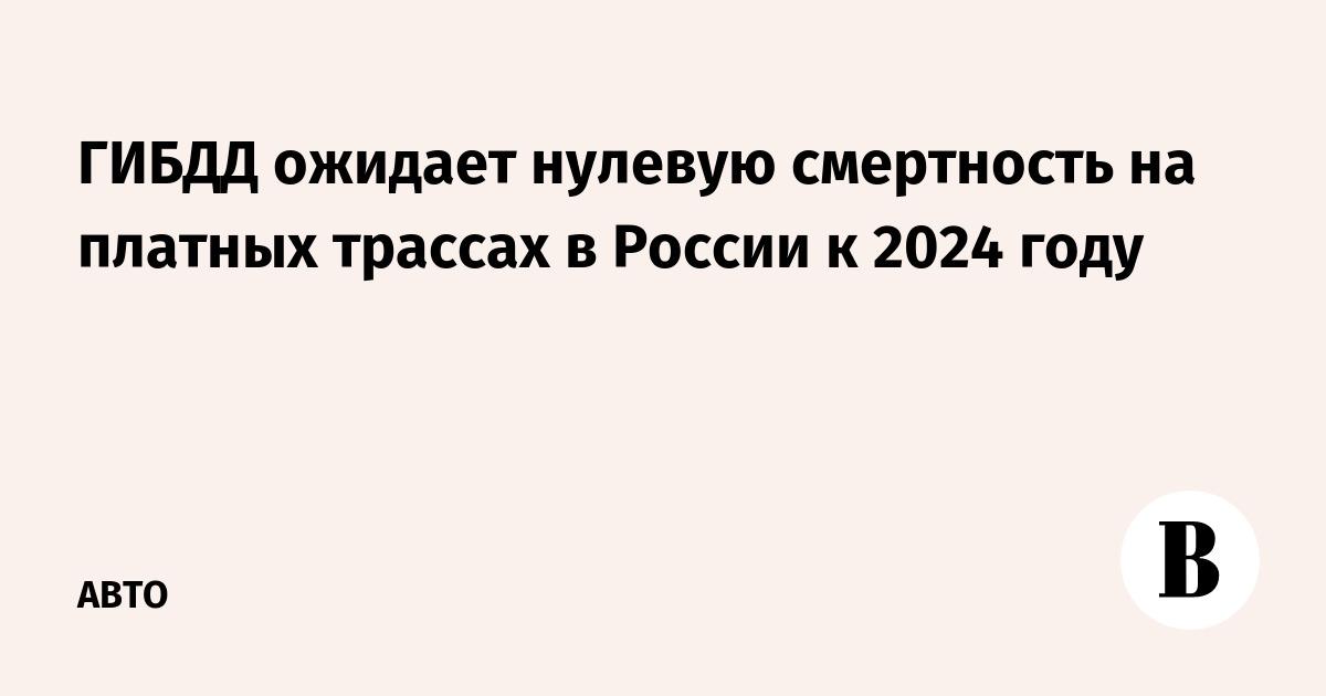 ГИБДД ожидает нулевую смертность на платных трассах в России к 2024 году