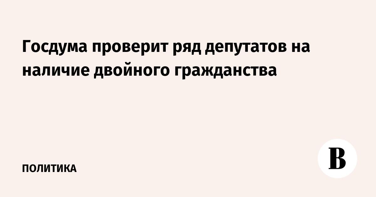 Госдума проверит ряд депутатов на наличие двойного гражданства