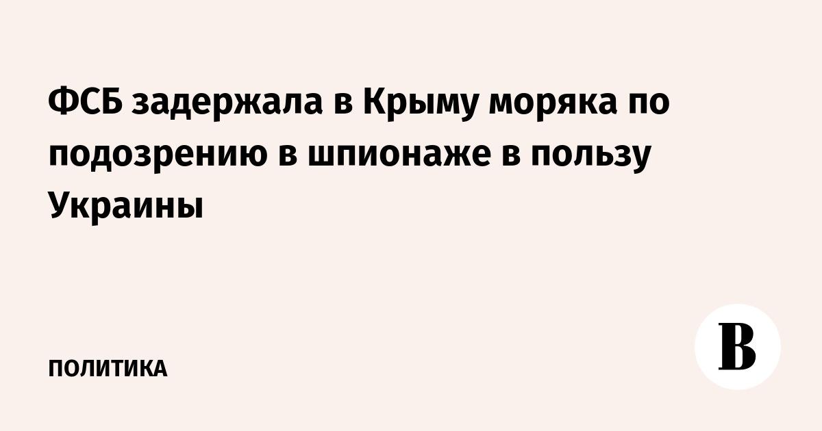 ФСБ задержала в Крыму моряка по подозрению в шпионаже в пользу Украины
